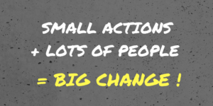 Blackboard with words: small actions + lots of people = big change!