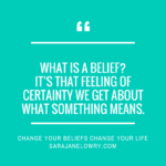 "Quote against turquoise background: ""What is a belief? It's that feeling of certainty we get about what something means."" Followed by Change your Beliefs, Change Your Life"