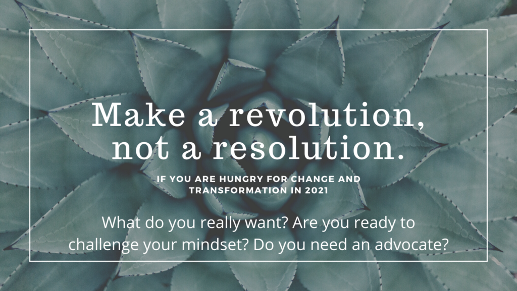 Picture of a cabbage cactus with the phrase Make a revolution, not a resolution. If you are hungry for change and transformation. What do you really want? Are you ready to challenge your mindset? Do you need an advocate?